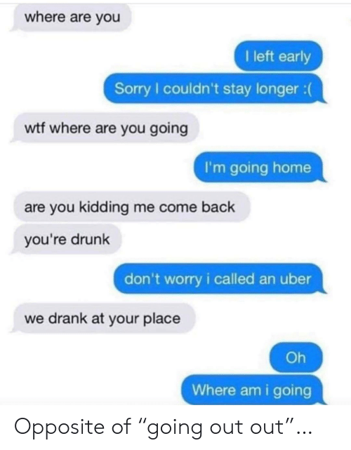 "Drunk, Sorry, and Uber: where are you  I left early  Sorry I couldn't stay longer :  wtf where are you going  I'm going home  are you kidding me come back  you're drunk  don't worry i called an uber  we drank at your place  Oh  Where am i going Opposite of ""going out out""…"