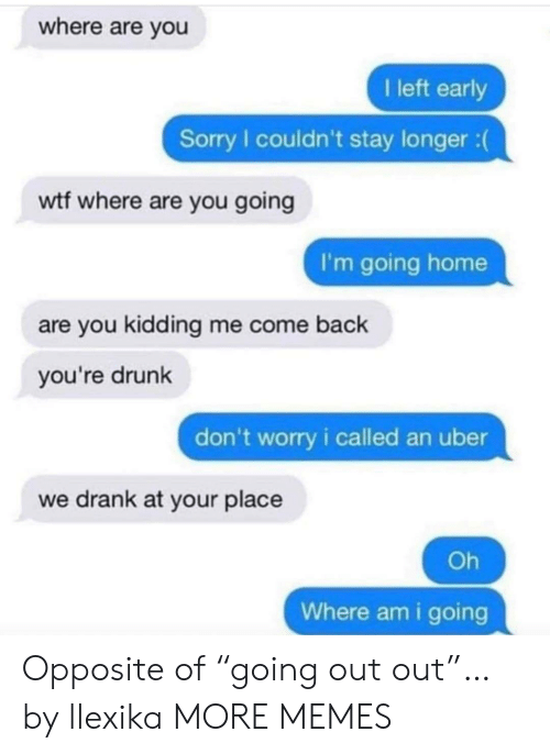 "Dank, Drunk, and Memes: where are you  I left early  Sorry I couldn't stay longer :  wtf where are you going  I'm going home  are you kidding me come back  you're drunk  don't worry i called an uber  we drank at your place  Oh  Where am i going Opposite of ""going out out""… by llexika MORE MEMES"