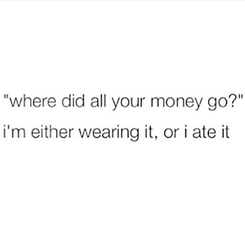 "Money, Did, and All: ""where did all your money go?""  i'm either wearing it, or i ate it"