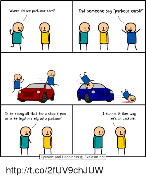 """Stupid Pun: Where do we park our cars?  Did someone sag """"parkour carsl?  Is he doing all that for a stupid pun  or is he legitimately into parkour?  I dunno. Either wau  he's an asshole.  Cyanide and Happiness Explosm.net  Cvanide and Happiness © Explosm.net http://t.co/2fUV9chJUW"""
