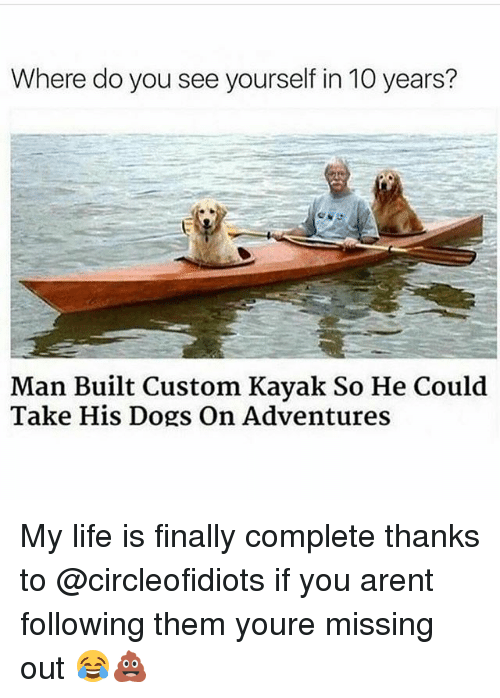 Kayaking: Where do you see yourself in 10 years?  Man Built Custom Kayak So He Could  Take His Dogs On Adventures My life is finally complete thanks to @circleofidiots if you arent following them youre missing out 😂💩