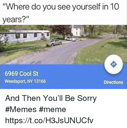 """Sorry Memes: """"Where do you see yourself in 10  years?""""  @TopTrae  6969 Cool St  Weedsport, NY 13166  Directions And Then You'll Be Sorry #Memes #meme https://t.co/H3JsUNUCfv"""