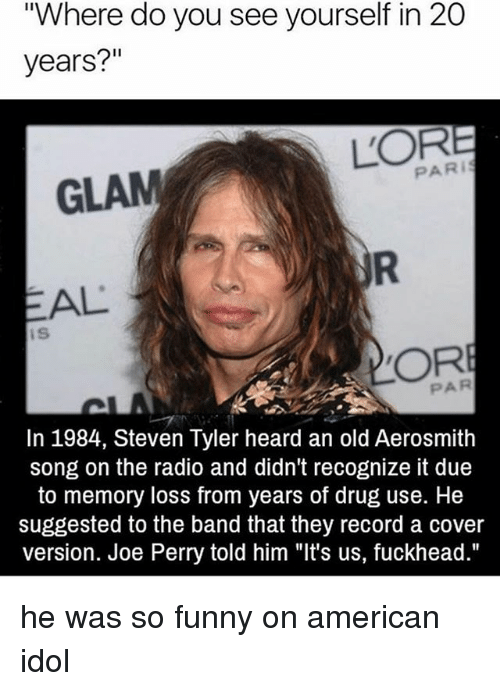 """Steven Tyler: """"Where do you see yourself in 20  years?""""  PARI  GLAM  AL  IS  In 1984, Steven Tyler heard an old Aerosmith  song on the radio and didn't recognize it due  to memory loss from years of drug use. He  suggested to the band that they record a Cover  version. Joe Perry told him """"It's us, fuckhead."""" he was so funny on american idol"""