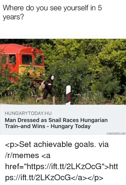 "Hungarian: Where do you see yourself in 5  years?  HUNGARYTODAY HU  Man Dressed as Snail Races Hungarian  Train-and Wins Hungary Today <p>Set achievable goals. via /r/memes <a href=""https://ift.tt/2LKzOcG"">https://ift.tt/2LKzOcG</a></p>"