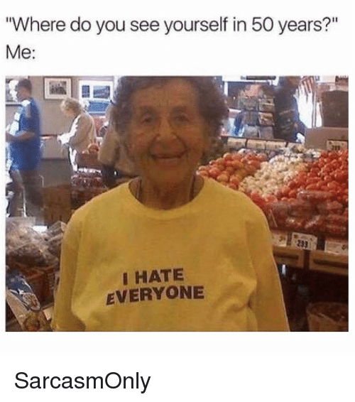 """i hate everyone: Where do you see yourself in 50 years?""""  233  I HATE  EVERYONE SarcasmOnly"""