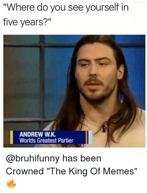 """Funny, Memes, and Been: Where do you see yourself in  five years?""""  ANDREW W.K  Worlds Greatest Partier @bruhifunny has been Crowned """"The King Of Memes"""" 🔥"""