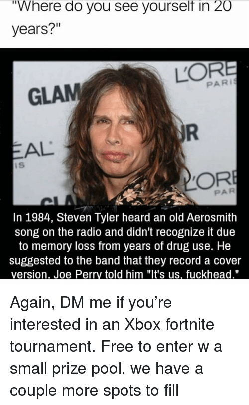"""Steven Tyler: """"Where do you see yourselt in 20  years?""""  GLAM  PARI  EAL  iS  PAR  In 1984, Steven Tyler heard an old Aerosmith  song on the radio and didn't recognize it due  to memory loss from years of drug use. He  suggested to the band that they record a cover Again, DM me if you're interested in an Xbox fortnite tournament. Free to enter w a small prize pool. we have a couple more spots to fill"""