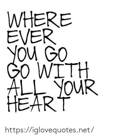go go: WHERE  EVER  YOu GO  GO WITH  ALE YOUR  HEART https://iglovequotes.net/
