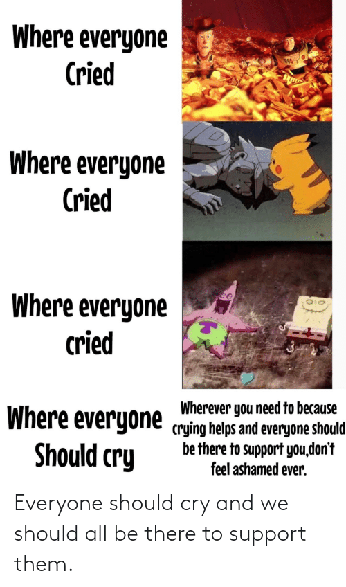 Helps: Where everyone  Cried  000  Where everyone  Cried  Where everyone  cried  Wherever you need to because  Where everyone crying helps and everyone should  be there to support you,don't  feel ashamed ever.  Should cry Everyone should cry and we should all be there to support them.
