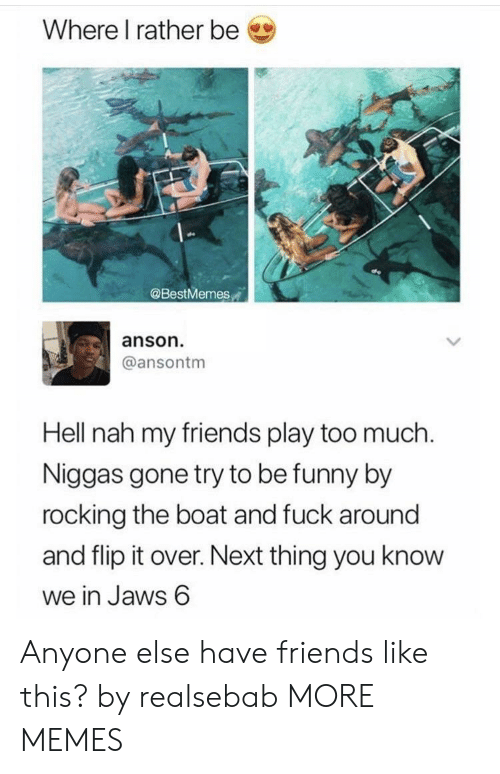 rocking: Where I rather be  @BestMemes  anson  @ansontm  Hell nah my friends play too much  Niggas gone try to be funny by  rocking the boat and fuck around  and flip it over. Next thing you know  we in Jaws 6 Anyone else have friends like this? by realsebab MORE MEMES