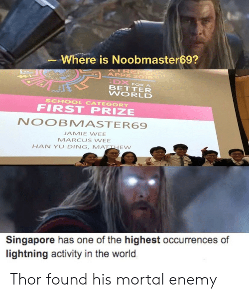 Apps: Where is Noobmaster69?  AIREME  APPS 2019  DX  BETTER  WORLD  FOR A  SCHOOL CATEGORY  FIRST PRIZE  NOOBMASTER69  JAMIE WEE  MARCUS WEE  HAN YU DING, MATTHEW  Singapore has one of the highest occurrences of  lightning activity in the world Thor found his mortal enemy