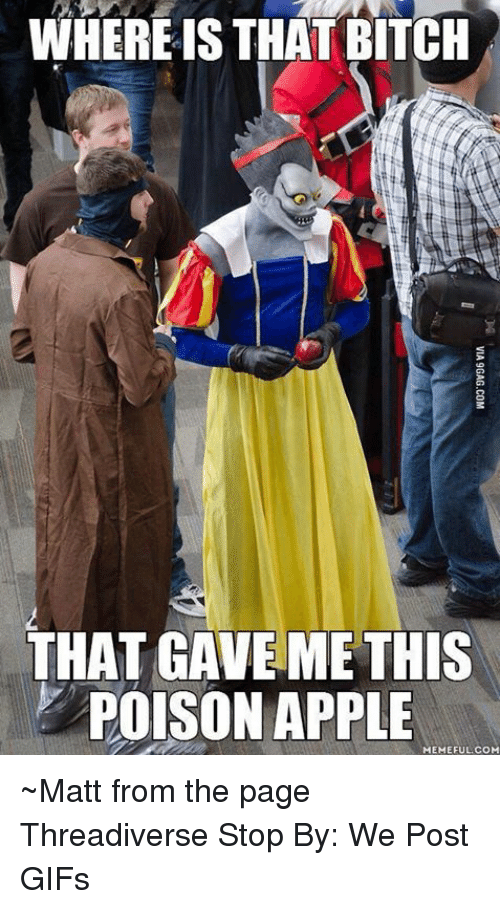Via9Gag: WHERE IS THAT BITCH  THAT GAVE ME THIS  POISON APPLE  MEMEFUL.COM  VIA9GAG.COM ~Matt from the page Threadiverse Stop By: We Post GIFs