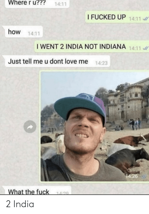 Love, Fuck, and India: Where r u???  14:11  I FUCKED UP 14:11  how 14:11  I WENT 2 INDIA NOT INDIANA 14:11  Just tell me u dont love me  14:23  14:26  What the fuck  14:29 2 India