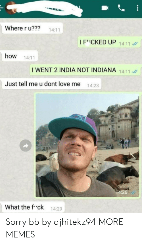 Dank, Love, and Memes: Where r u??? 14:11  IFICKED UP 1411  how 14:11  I WENT 2 INDIA NOT INDIANA 14:11  Just tell me u dont love me  14:23  What the f ck 14:29 Sorry bb by djhitekz94 MORE MEMES