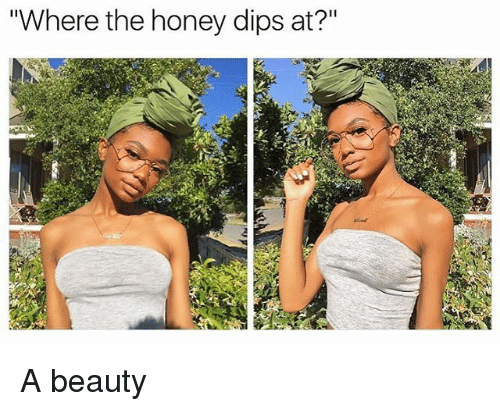 "dips: ""Where the honey dips at?"" A beauty"