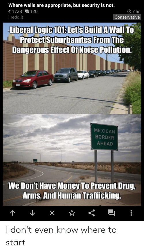 Logic, Money, and Conservative: Where walls are appropriate, but security is not.  个1728 120  7 hr  i.redd.it  Conservative  Liberal Logic 101:Let's Build A Wall To  Protect Suburbanites From The  Dangerous Effect 01Noise Pollution.  MEXICAN  BORDER  AHEAD  We Don't Have Money To Prevent Drug,  Arms, And Human Trafficking.  <  x I don't even know where to start
