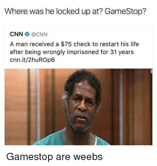 cnn.com, Gamestop, and Life: Where was he locked up at? GameStop?  CNN @CNN  A man received a $75 check to restart his life  after being wrongly imprisoned for 31 years  cnn.it/2huROp6 Gamestop are weebs