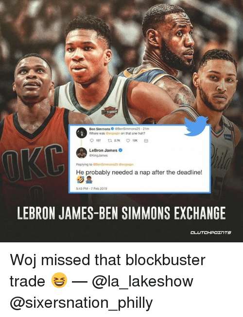 Blockbuster, Huh, and LeBron James: Where was owojespn on that one huh?  12x  LeBron James  He probably needed a nap after the deadline!  5:43 PM-7 Feb 2019  LEBRON JAMES-BEN SIMMONS EXCHANGE Woj missed that blockbuster trade 😆 — @la_lakeshow @sixersnation_philly