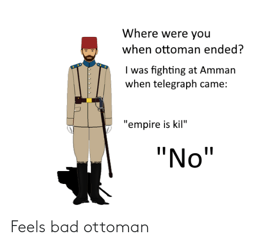 """Telegraph: Where were you  when ottoman ended?  I was fighting at Amman  when telegraph came:  """"empire is kil""""  """"No"""" Feels bad ottoman"""