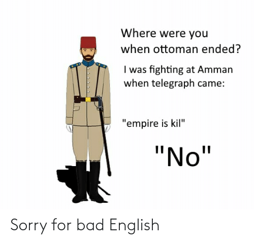 """Telegraph: Where were you  when ottoman ended?  I was fighting at Amman  when telegraph came:  """"empire is kil""""  """"No"""" Sorry for bad English"""