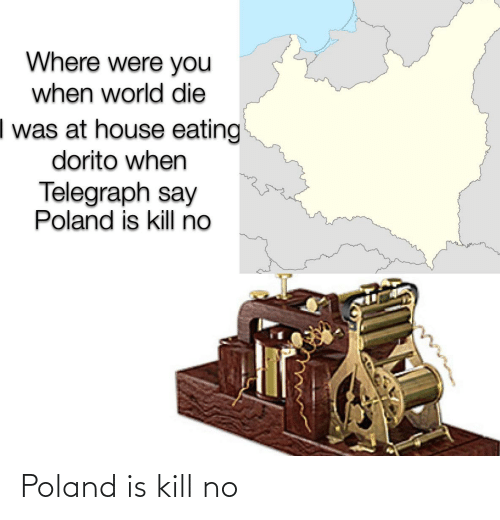 Telegraph: Where were you  when world die  I was at house eating  dorito when  Telegraph say  Poland is kill no Poland is kill no