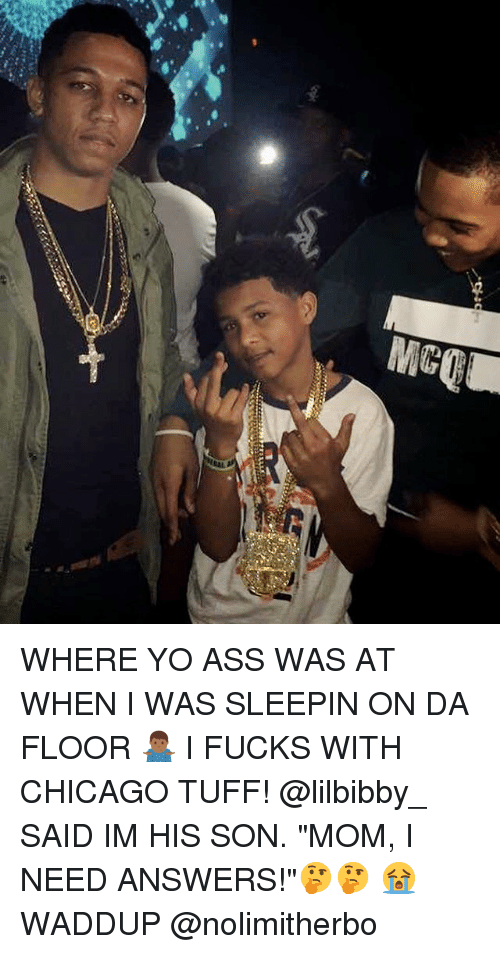 """Waddup: WHERE YO ASS WAS AT WHEN I WAS SLEEPIN ON DA FLOOR 🤷🏾♂️ I FUCKS WITH CHICAGO TUFF! @lilbibby_ SAID IM HIS SON. """"MOM, I NEED ANSWERS!""""🤔🤔 😭 WADDUP @nolimitherbo"""