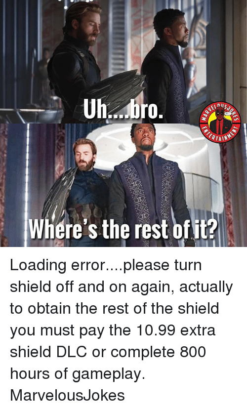 The Shield: Where's the rest ofit? Loading error....please turn shield off and on again, actually to obtain the rest of the shield you must pay the 10.99 extra shield DLC or complete 800 hours of gameplay. MarvelousJokes