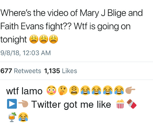 Memes, Twitter, and Wtf: Where's the video of Mary J Blige and  Faith Evans fight?? Wtf is going on  tonight  9/8/18, 12:03 AM  677 Retweets 1,135 Likes wtf lamo 😳🤔😩😂😂😂😂👉🏽▶️👈🏽 Twitter got me like 🍿🍫🍹😂