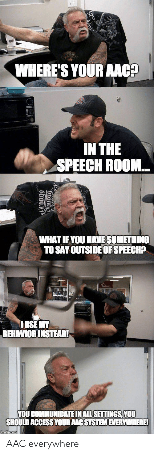 Access, Aac, and You: WHERE'SYOUR AACp  IN THE  SPEECH ROOM...  WHAT IFYOU HAVE SOMETHING  TO SAY OUTSIDE OF SPEECHP  USE MY  BEHAVIOR INSTEADI  YOU COMMUNICATE INALLSETTINGS, YOU  SHOULD ACCESS YOUR AAC SYSTEM EVERYWHERE AAC everywhere