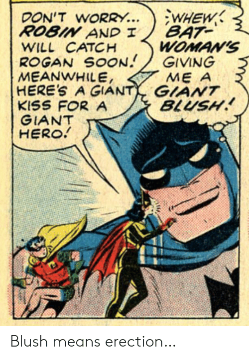 Blush: WHEW  BAT  WOMAN'S  GIVING  ME A  DON'T WORRY...  ROBIN AND I  WILL CATCH  ROGAN SOON  MEANWHILE,  HERE'S A GIANT GIANT  KISS FOR A  GIANT  HERO!  BLUSH Blush means erection…