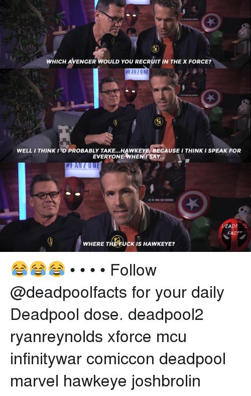 Memes, Deadpool, and Fuck: WHICH AVENGER WOULD YOU RECRUIT IN THE X FORCE?  #FANZ O NE  WELL/ THINK I'D PROBABLY TAKE...HAWKEYE, BECAUSE I THINK I SPEAK FOR  EVERYONE WHEN SAY...  DEADPOOL  FACT  WHERE THE FUCK IS HAWKEYE? 😂😂😂 • • • • Follow @deadpoolfacts for your daily Deadpool dose. deadpool2 ryanreynolds xforce mcu infinitywar comiccon deadpool marvel hawkeye joshbrolin