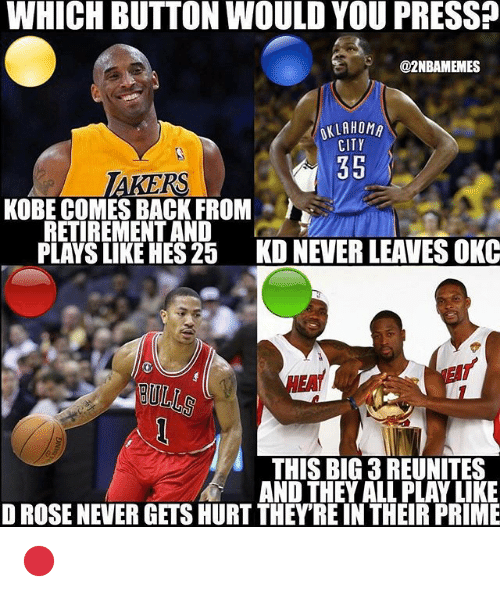 Nba, Kobe, and Rose: WHICH BUTTON WOULD YOU PRESS?  @2NBAMEMES  KLAHOMA  CITY  35  KOBE COMES BACK FROM  RETIREMENT AND  PLAYS LIKE HES 25  KD NEVER LEAVES OKC  HEA  THIS BIG 3 REUNITES  AND THEY ALL PLAY LIKE  D ROSE NEVER GETS HURT THEYRE IN THEIR PRIME 🔴