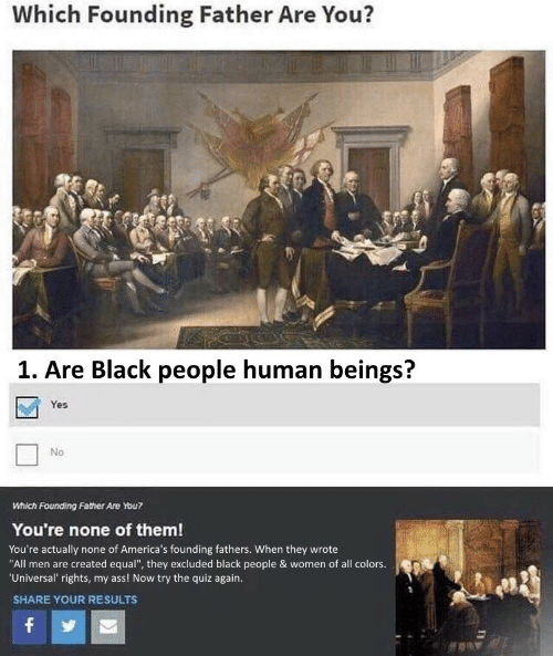 "Ass, Black, and Quiz: Which Founding Father Are You?  1. Are Black people human beings?  Yes  No  Which Founding Father Are You?  You're none of them!  You're actually none of America's founding fathers. When they wrote  ""All men are created equal"", they excluded black people & women of all colors.  'Universal' rights, my ass! Now try the quiz again.  SHARE YOUR RESULTS  f"