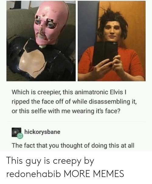 elvis: Which is creepier, this animatronic Elvis I  ripped the face off of while disassembling it,  or this selfie with me wearing it's face?  hickorysbane  The fact that you thought of doing this at all This guy is creepy by redonehabib MORE MEMES