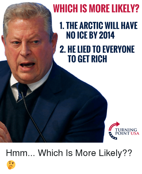 No Ice: WHICH IS MORE LIKELY?  1. THE ARCTIC WILL HAVE  2. HE LIED TO EVERYONE  NO ICE BY 2014  TO GET RICH  TURNING  POINT USA Hmm... Which Is More Likely?? 🤔