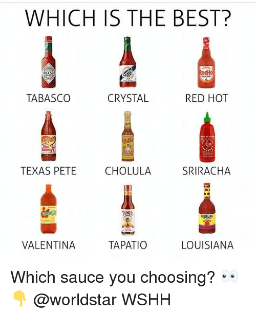 Valentina: WHICH IS THE BEST?  ABAS  edHo  TABASCO  CRYSTAL  RED HOT  TEXAS PETE  CHOLULA  SRIRACHA  VALENTINA  TAPATIO  LOUISIANA Which sauce you choosing? 👀👇 @worldstar WSHH