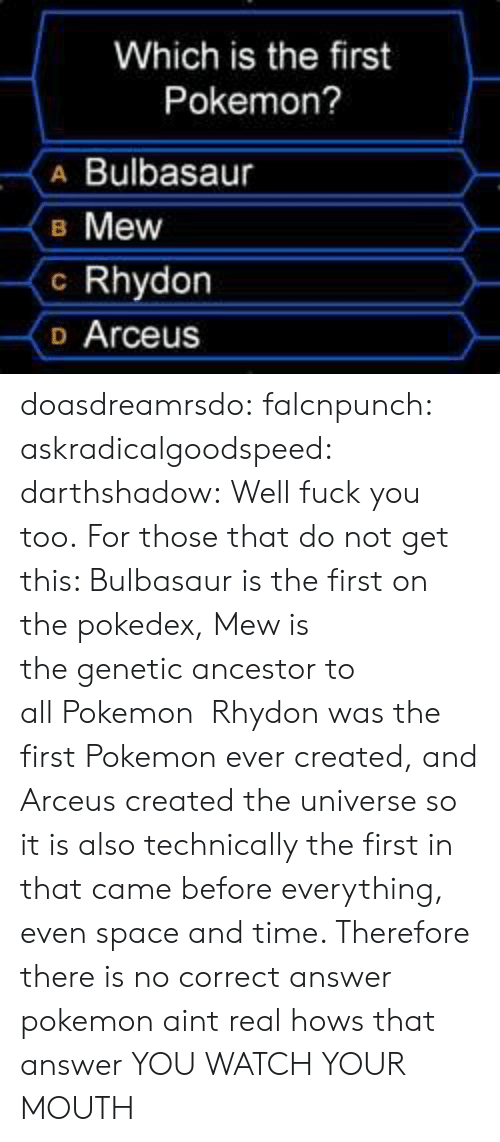 Ever Created: Which is the first  Pokemon?  A Bulbasaur  B Mew  c Rhydon  o Arceus doasdreamrsdo:  falcnpunch:  askradicalgoodspeed:  darthshadow:  Well fuck you too.  For those that do not get this: Bulbasaur is the first on the pokedex, Mew is the genetic ancestor to all Pokemon  Rhydon was the first Pokemon ever created, and Arceus created the universe so it is also technically the first in that came before everything, even space and time. Therefore there is no correct answer  pokemon aint real hows that answer  YOU WATCH YOUR MOUTH