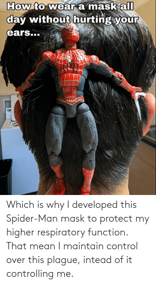 respiratory: Which is why I developed this Spider-Man mask to protect my higher respiratory function. That mean I maintain control over this plague, intead of it controlling me.