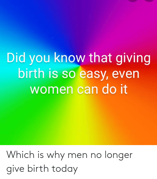 birth: Which is why men no longer give birth today