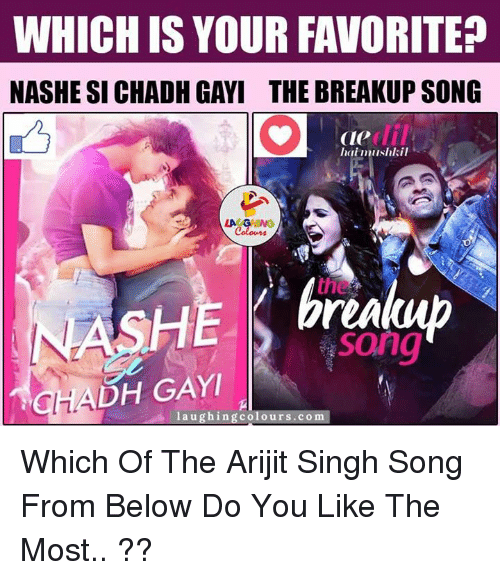 breakup songs: WHICH IS YOUR FAVORITE  NASHE SI CHADH GAYI THE BREAKUP SONG  Cle  laimushkil  LA GHING  NASHE pren  CHADH GAYI  laughing colours.com Which Of The Arijit Singh Song From Below Do You Like The Most.. ??