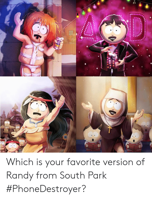 randy: Which is your favorite version of Randy from South Park #PhoneDestroyer?