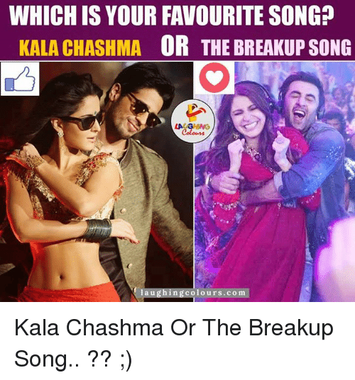 breakup songs: WHICH IS YOUR FAVOURITE SONG?  KALA CHASHMA  OR THE BREAKUP SONG  laughing colours com Kala Chashma Or The Breakup Song.. ?? ;)