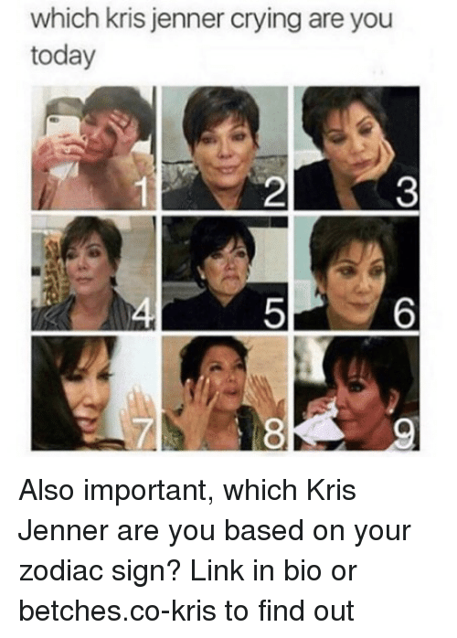 zodiac sign: which kris jenner crying are you  today  2  3  5  6  LA  8 Also important, which Kris Jenner are you based on your zodiac sign? Link in bio or betches.co-kris to find out