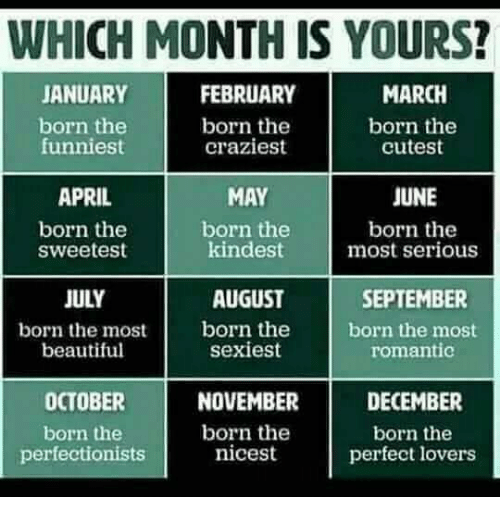 Beautiful, April, and September: WHICH MONTH IS YOURS?  ANUARYFEBRUARY  born the  craziest  MARCH  born the  cutest  born the  funniest  JUNE  born the  most serious  MAY  kindest  AUGUST  sexiest  APRIL  born the  sweetest  born the  SEPTEMBER  born the most  romantic  JULY  born the mosborn the  beautiful  OCTOBER  born the  perfectionists  NOVEMBER  born the  DECEMBER  born the  perfect lovers  nicest