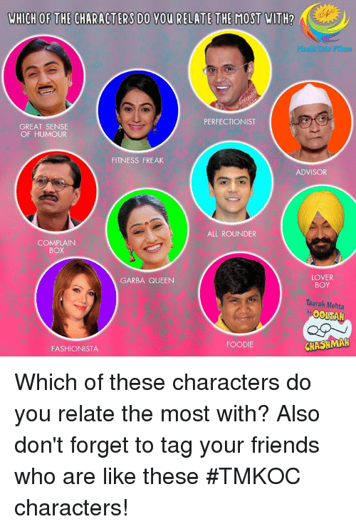 Complainer: WHICH OF THE CHARACTERS DO YOU RELATE THE MOST WITH?  Neela Tele Films  PERFECTIONIST  GREAT SENSE  OF HUMOUR  FITNESS FREAK  ADVISOR  ALL ROUNDER  COMPLAIN  BoX  LOVER  BOY  GARBA QUEEN  Taarak Mehta  FOODIE  FASHIONISTA  CHASHMAH Which of these characters do you relate the most with?  Also don't forget to tag your friends who are like these #TMKOC characters!