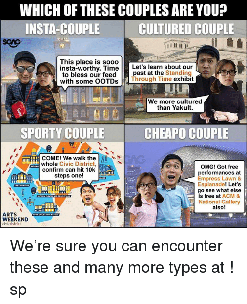 acm: WHICH OF THESE COUPLES ARE YOU?  INSTA-COUPLE  CULTURED COUPLE  SGAG  This place is sooo  insta-worthy. TimeLet's learn about our  to bless our feedpast at the Standing  with some OOTDs Through Time exhibit  We more cultured  than Yakult.  SPORTY COUPLE  CHEAPO COUPLE  mTFFI COME! We walk the l  whole Civic District,  OMG! Got free  performances at  Empress Lawn &  Esplanade! Let's  go see what else  is free at ACM &  National Gallery  also!  confirm can hit 10k  steps one!  9  ARTS  WEEKEND  cividistrict We're sure you can encounter these and many more types at <link in bio>! sp