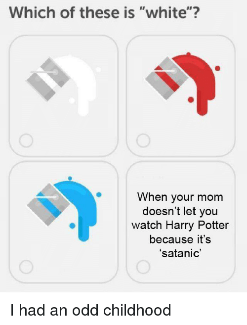 """satanic: Which of these is """"white""""?  When your mom  doesn't let you  watch Harry Potter  because it's  'satanic I had an odd childhood"""
