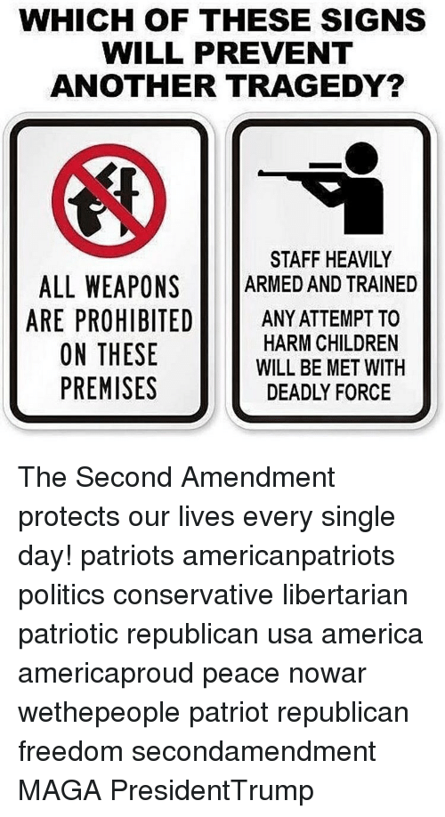 amends: WHICH OF THESE SIGNS  WILL PREVENT  ANOTHER TRAGEDY?  STAFF HEAVILY  ALL WEAPONS  ARMED AND TRAINED  ARE PROHIBITED  ANY ATTEMPT TO  HARM CHILDREN  ON THESE  WILL BE MET WITH  PREMISES  DEADLY FORCE The Second Amendment protects our lives every single day! patriots americanpatriots politics conservative libertarian patriotic republican usa america americaproud peace nowar wethepeople patriot republican freedom secondamendment MAGA PresidentTrump