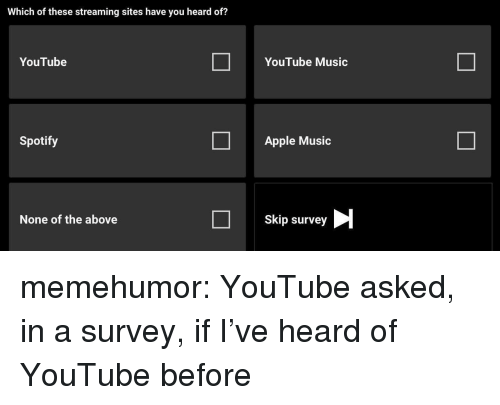 Apple, Music, and Tumblr: Which of these streaming sites have you heard of?  YouTube  YouTube Music  Spotify  Apple Music  None of the above  Skip survey memehumor:  YouTube asked, in a survey, if I've heard of YouTube before