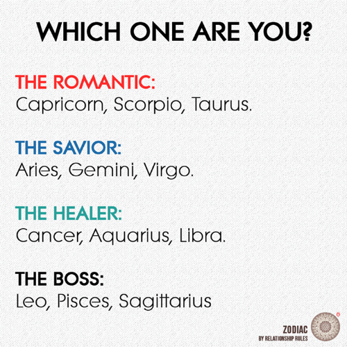 Aquarius, Aries, and Cancer: WHICH ONE ARE YOU?  THE ROMANTIC:  Capricorn, Scorpio, Taurus.  THE SAVIOR:  Aries, Gemini, Virgo.  THE HEALER  Cancer Aquarius, Libra  THE BOSS:  Leo, Pisces, Sagitarius  ZODIAC  BY RELATIONSHIP RULES